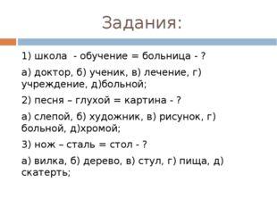 Задания: 1) школа - обучение = больница - ? а) доктор, б) ученик, в) лечение,