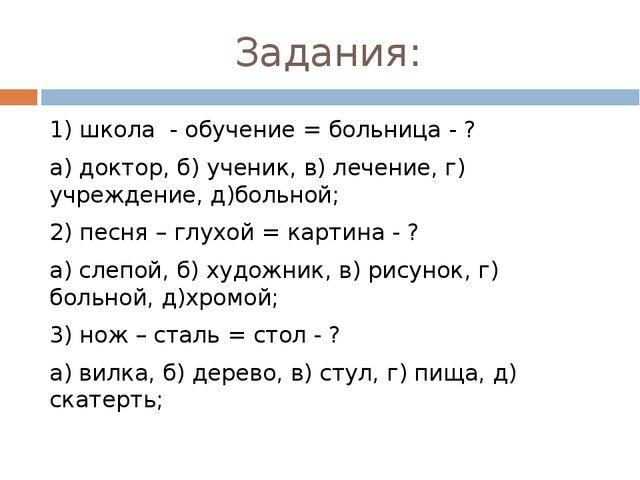 Задания: 1) школа - обучение = больница - ? а) доктор, б) ученик, в) лечение,...