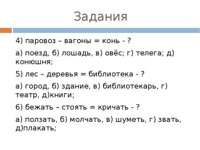 Задания 4) паровоз – вагоны = конь - ? а) поезд, б) лошадь, в) овёс; г) телег...
