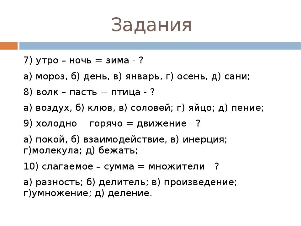 Задания 7) утро – ночь = зима - ? а) мороз, б) день, в) январь, г) осень, д)...