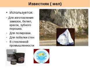 Известняк ( мел) Используется: - Для изготовления замазок, белил, красок, зуб