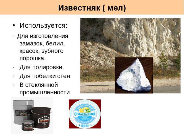 Известняк ( мел) Используется: - Для изготовления замазок, белил, красок, зуб...