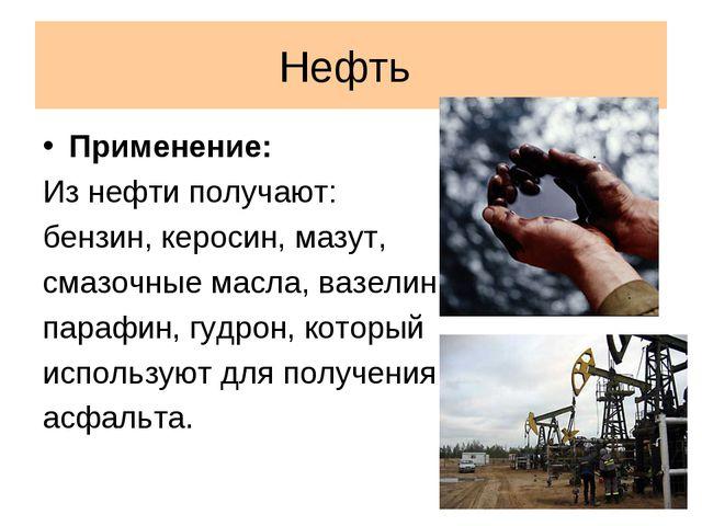Нефть Применение: Из нефти получают: бензин, керосин, мазут, смазочные масла,...