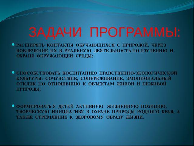 ЗАДАЧИ ПРОГРАММЫ: РАСШИРЯТЬ КОНТАКТЫ ОБУЧАЮЩИХСЯ С ПРИРОДОЙ, ЧЕРЕЗ ВОВЛЕЧЕНИ...