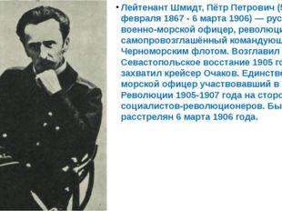 Лейтенант Шмидт, Пётр Петрович (5 февраля 1867 - 6 марта 1906) — русский вое