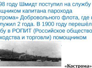 В 1898 году Шмидт поступил на службу помощником капитана парохода «Кострома»