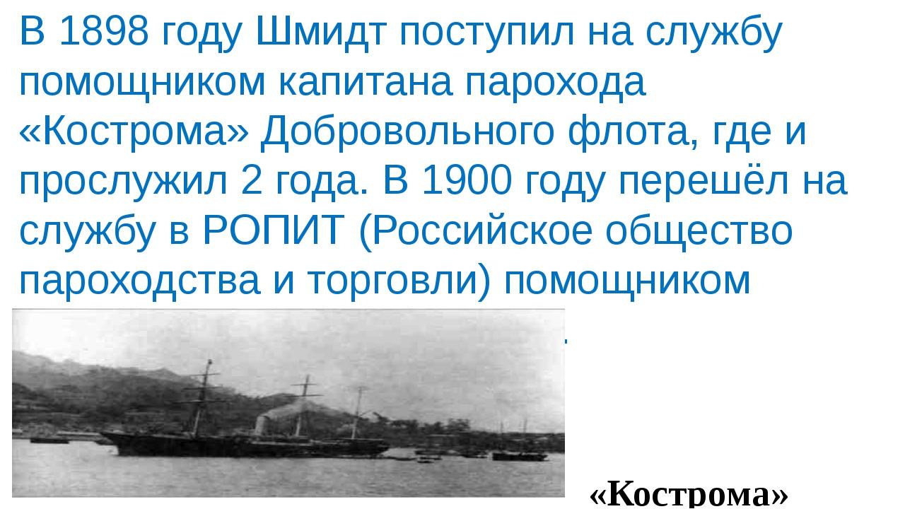 В 1898 году Шмидт поступил на службу помощником капитана парохода «Кострома»...