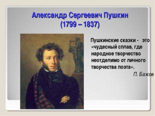 Александр Сергеевич Пушкин (1799 – 1837) Пушкинские сказки - это «чудесный сп