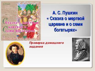 А. С. Пушкин « Сказка о мертвой царевне и о семи богатырях» Проверка домашнег