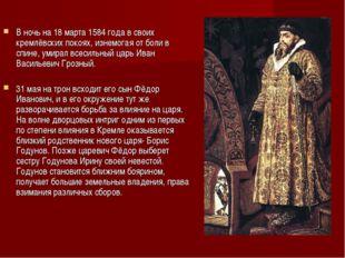 В ночь на 18 марта 1584 года в своих кремлёвских покоях, изнемогая от боли в