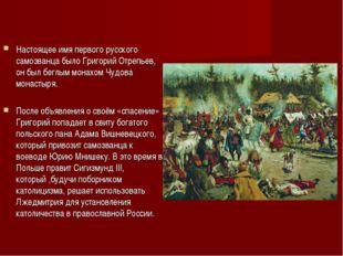 Настоящее имя первого русского самозванца было Григорий Отрепьев, он был бег