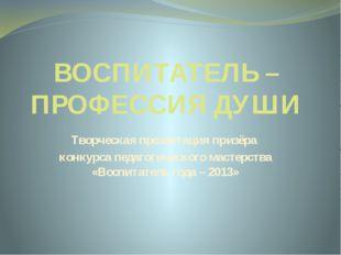 ВОСПИТАТЕЛЬ – ПРОФЕССИЯ ДУШИ Творческая презентация призёра конкурса педагоги