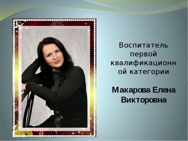 Воспитатель первой квалификационной категории Макарова Елена Викторовна