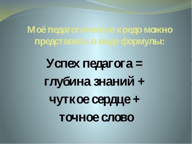 Моё педагогическое кредо можно представить в виде формулы: Успех педагога = г...