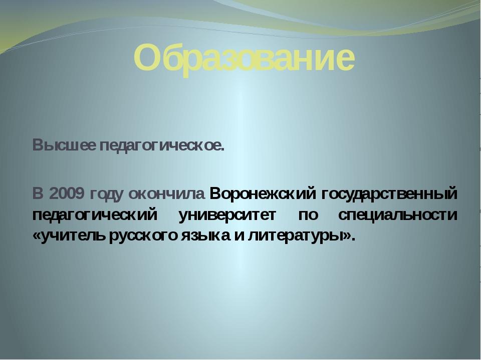 Образование Высшее педагогическое. В 2009 году окончила Воронежский государст...