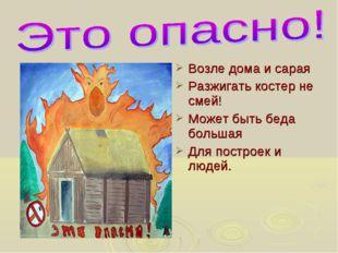 Возле дома и сарая Разжигать костер не смей! Может быть беда большая Для пост