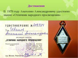 В 1978 году Анатолию Александровичу удостоено звание «Отличник народного прос