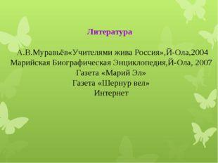 Литература А.В.Муравьёв«Учителями жива Россия»,Й-Ола,2004 Марийская Биографи