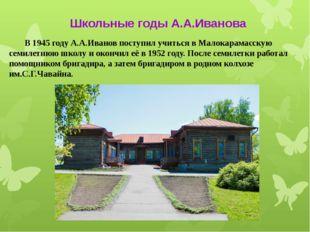 В 1945 году А.А.Иванов поступил учиться в Малокарамасскую семилетнюю школу и