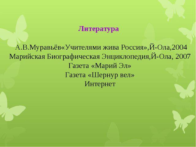 Литература А.В.Муравьёв«Учителями жива Россия»,Й-Ола,2004 Марийская Биографи...