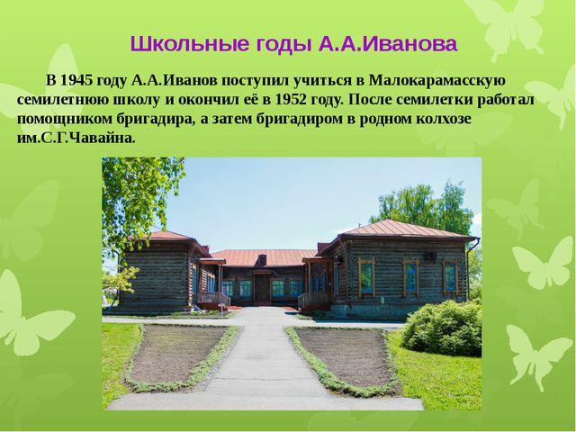 В 1945 году А.А.Иванов поступил учиться в Малокарамасскую семилетнюю школу и...