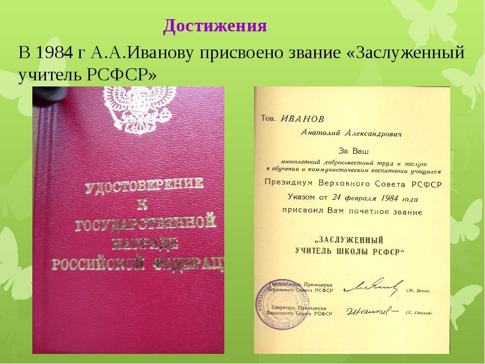 В 1984 г А.А.Иванову присвоено звание «Заслуженный учитель РСФСР» Достижения