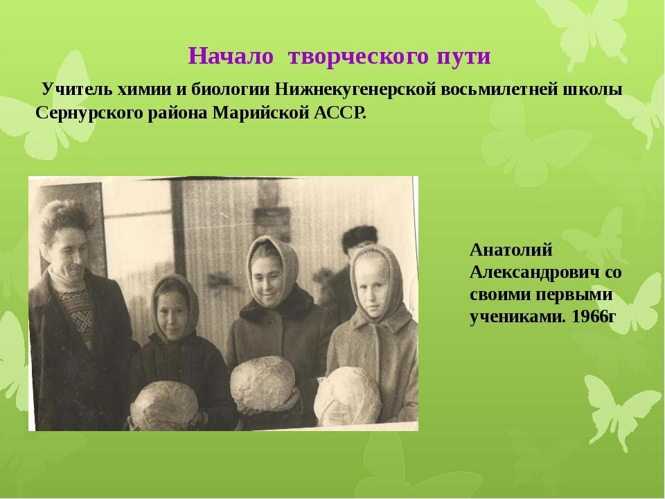 Начало творческого пути Учитель химии и биологии Нижнекугенерской восьмилетн...