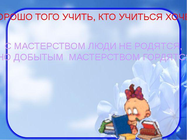 С МАСТЕРСТВОМ ЛЮДИ НЕ РОДЯТСЯ, НО ДОБЫТЫМ МАСТЕРСТВОМ ГОРДЯТСЯ ХОРОШО ТОГО УЧ...