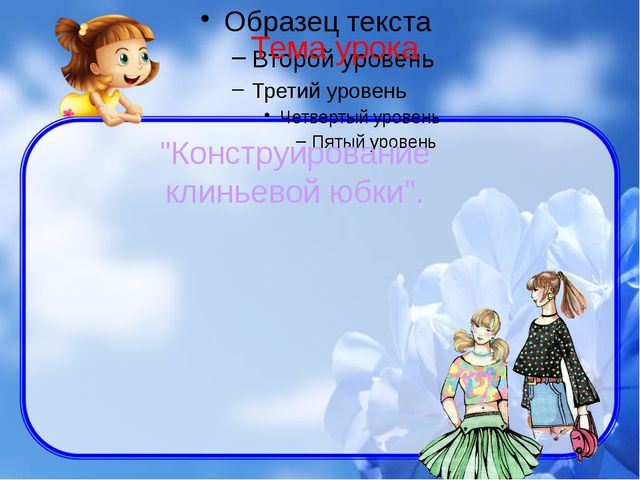 """Тема урока """"Конструирование клиньевой юбки""""."""