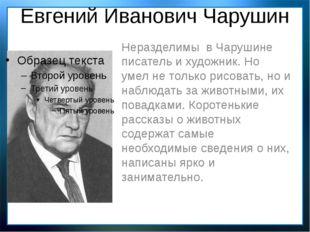 Евгений Иванович Чарушин Неразделимы в Чарушине писатель и художник. Но умел