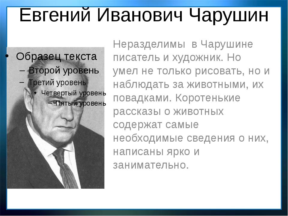 Евгений Иванович Чарушин Неразделимы в Чарушине писатель и художник. Но умел...