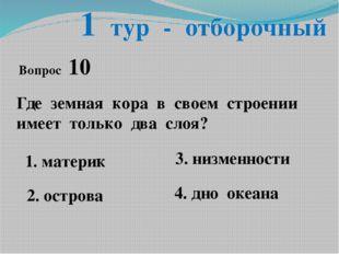 1 тур - отборочный Вопрос 10 Где земная кора в своем строении имеет только дв