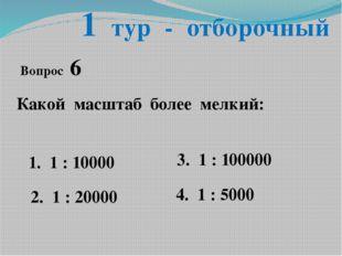 1 тур - отборочный Вопрос 6 Какой масштаб более мелкий: 1. 1 : 10000 2. 1 : 2