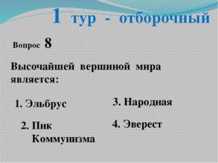 1 тур - отборочный Вопрос 8 Высочайшей вершиной мира является: 1. Эльбрус 2.