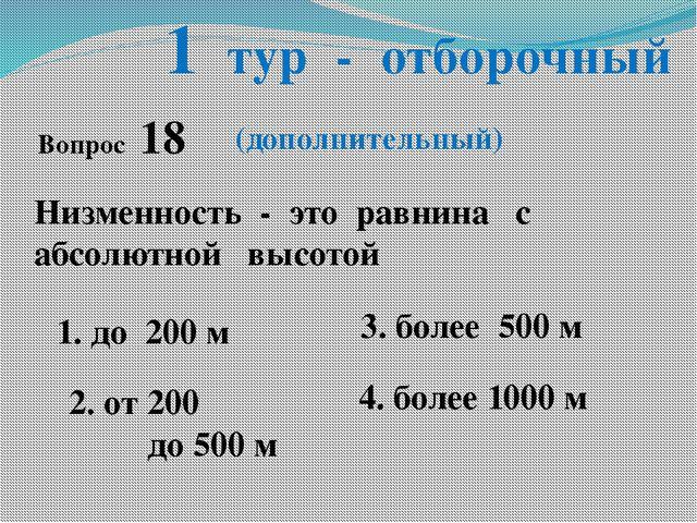 1 тур - отборочный Низменность - это равнина с абсолютной высотой 1. до 200 м...