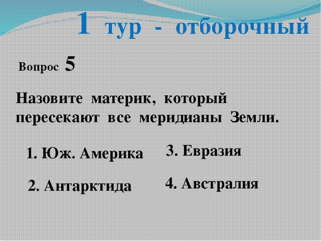 1 тур - отборочный Вопрос 5 Назовите материк, который пересекают все меридиан...