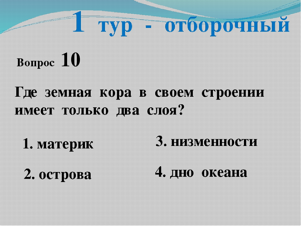 1 тур - отборочный Вопрос 10 Где земная кора в своем строении имеет только дв...