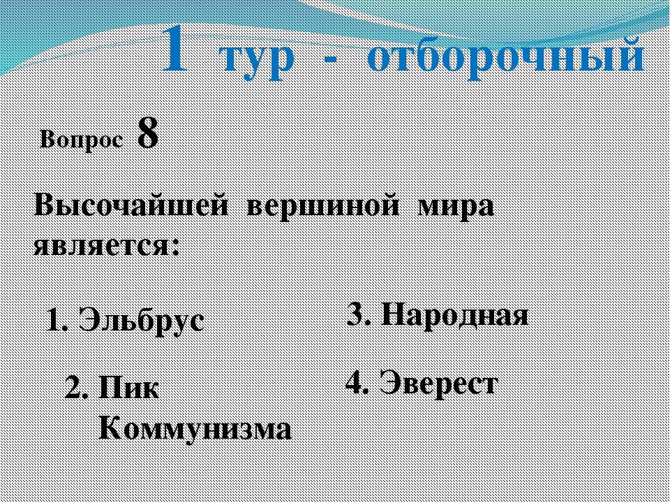 1 тур - отборочный Вопрос 8 Высочайшей вершиной мира является: 1. Эльбрус 2....