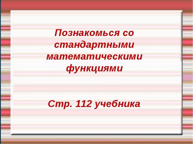 Познакомься со стандартными математическими функциями Стр. 112 учебника