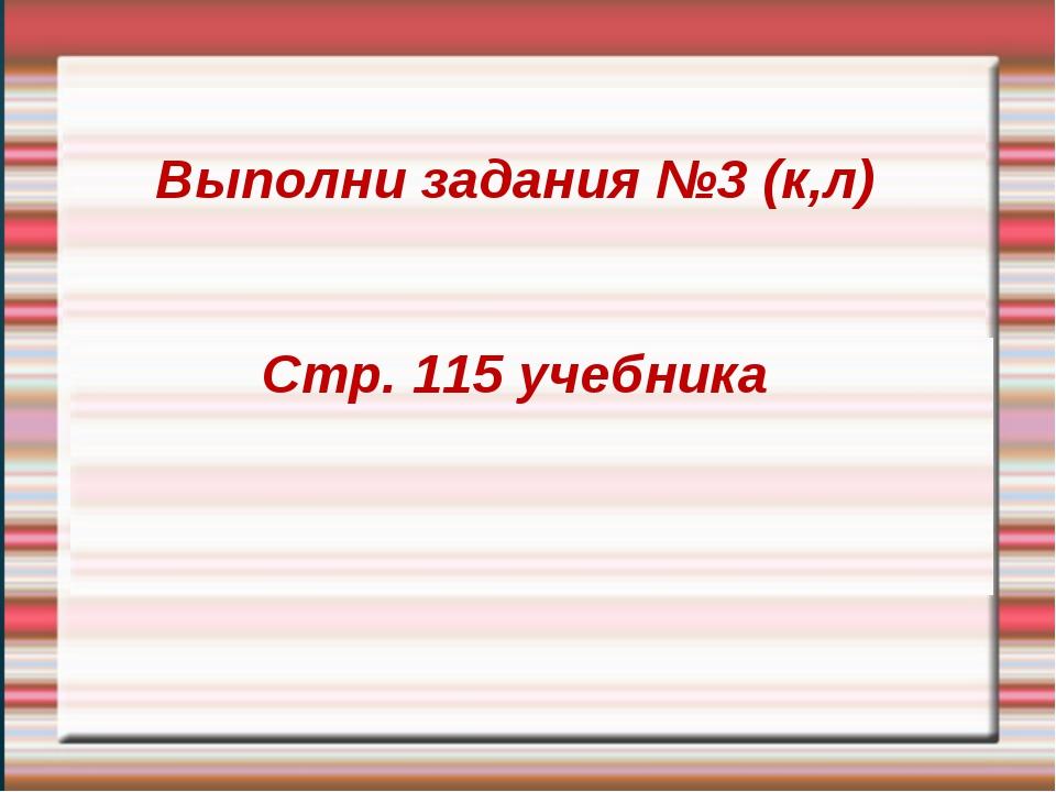 Выполни задания №3 (к,л) Стр. 115 учебника