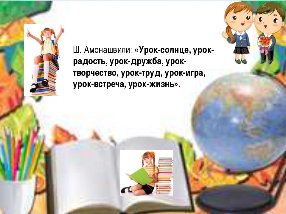 Ш. Амонашвили: «Урок-солнце, урок-радость, урок-дружба, урок-творчество, урок...