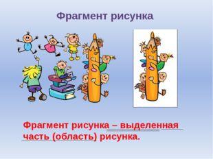 Фрагмент рисунка Фрагмент рисунка – выделенная часть (область) рисунка.
