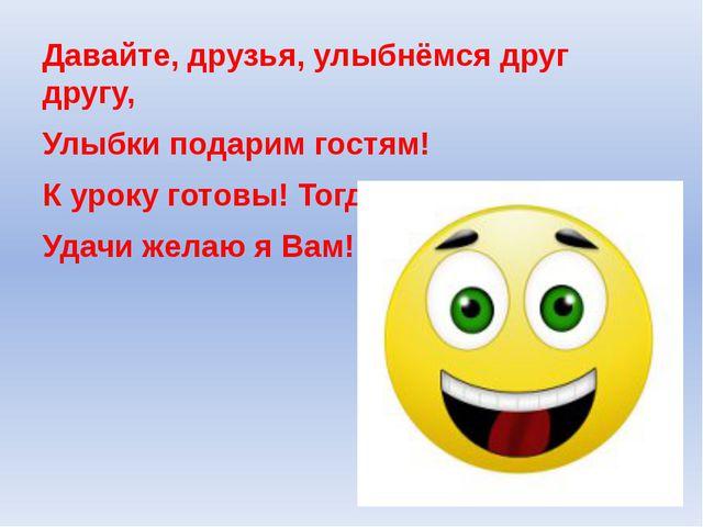 Давайте, друзья, улыбнёмся друг другу, Улыбки подарим гостям! К уроку готовы!...