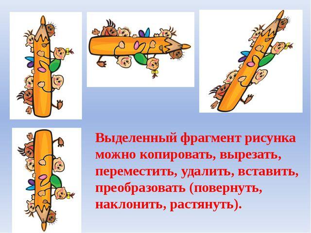 Выделенный фрагмент рисунка можно копировать, вырезать, переместить, удалить,...