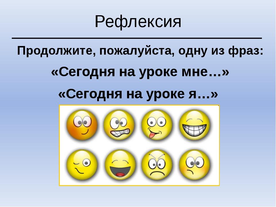 Рефлексия Продолжите, пожалуйста, одну из фраз: «Сегодня на уроке мне…» «Сего...