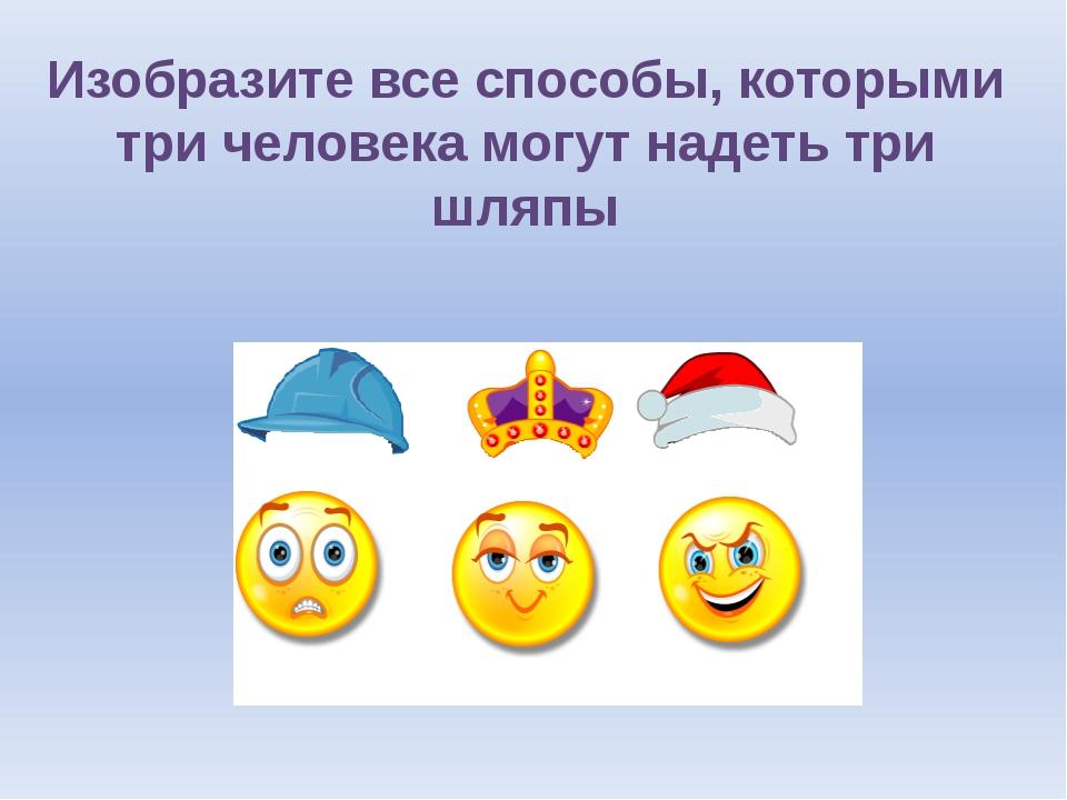 Изобразите все способы, которыми три человека могут надеть три шляпы