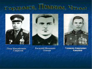 Петр Михайлович Гаврилов Василий Иванович Осипов Галимзян Камалеевич Камалеев