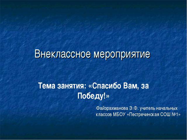 Внеклассное мероприятие Тема занятия: «Спасибо Вам, за Победу!» Файзрахманова...