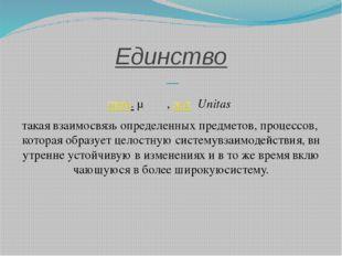 Единство — греч.μονάς,лат.Unitas такаявзаимосвязьопределенныхпредмет