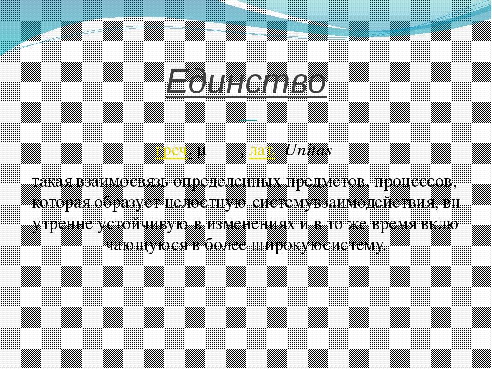Единство — греч.μονάς,лат.Unitas такаявзаимосвязьопределенныхпредмет...